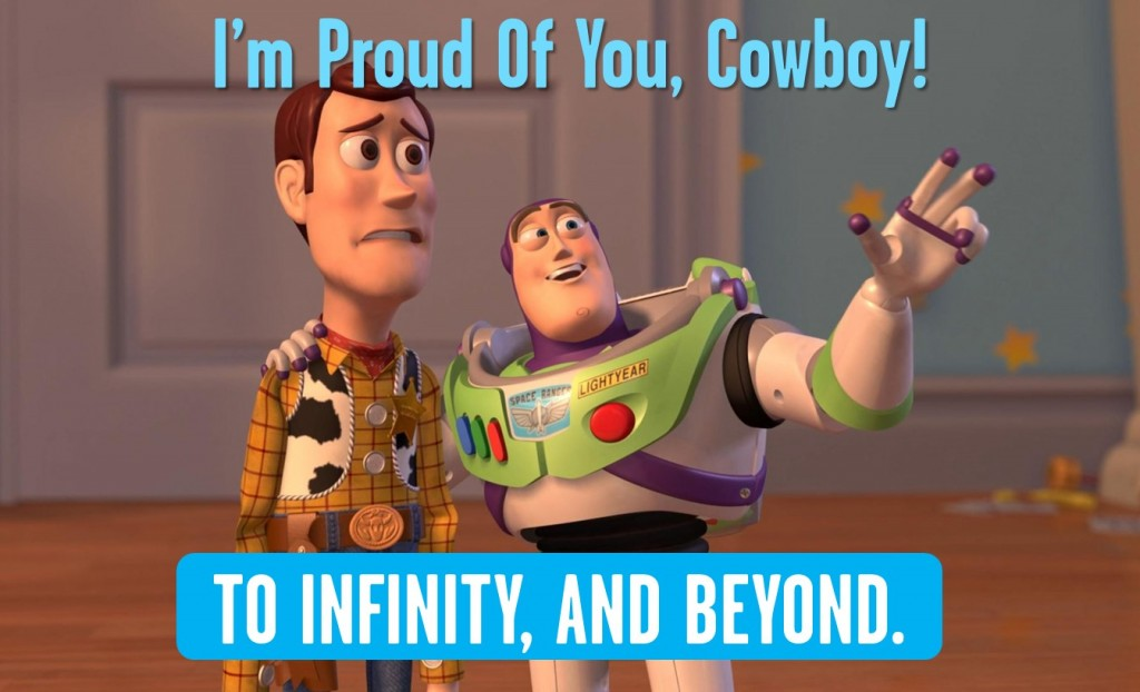 "meme of buzz lightyear saying ""I'm proud of you cowboy!"" ""To infinity and beyond'"
